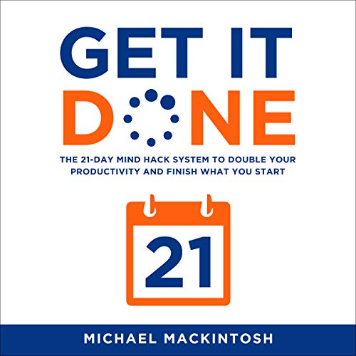 Get It Done: The 21-Day Mind Hack System to Double Your Productivity and Finish What You Start Audiobook By Michael Mackintosh cover art