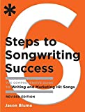 Six Steps to Songwriting Success, Revised Edition: The Comprehensive Guide to Writing and Marketing Hit Songs