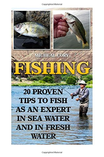 Fishing: 20 Proven Tips to Fish As An Expert In Sea Water And In Fresh Water: (Basic Fishing)