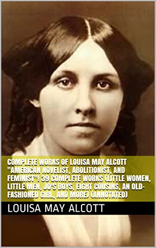 Complete Works of Louisa May Alcott 'American Novelist, Abolitionist, and Feminist'! 39 Complete Works (Little Women, Little Men, Jo's Boys, Eight Cousins, ... And More) (Annotated) (English Edition)