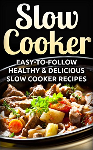 Slow Cooker: Easy-To-Follow Healthy & Delicious Slow Cooker Recipes (Slow...