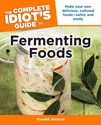 The Complete Idiot's Guide to Fermenting Foods: Make Your Own Delicious,...