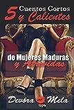 5 Cuentos Cortos y Calientes de Mujeres Maduras y Atrevidas: Una colección de relatos eróticos cortos que narran los primeros encuentros de pasión de hombres jóvenes con mujeres maduras