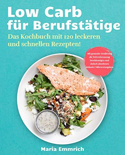 Low Carb für Berufstätige: Das Kochbuch mit 120 leckeren und schnellen Rezepten! Mit gesunder Ernährung die Fettverbrennung beschleunigen und einfach abnehmen inklusive Nährwertangaben
