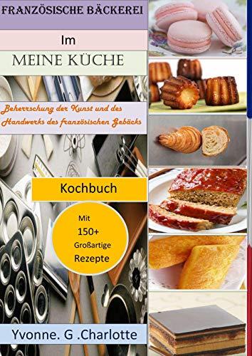 Französische Bäckerei Im Meine Küche: Beherrschung der Kunst und des Handwerks des französischen Gebäcks