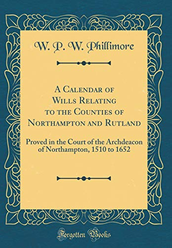 A Calendar of Wills Relating to the Counties of Northampton and Rutland: Proved in the Court of the Archdeacon of Northampton, 1510 to 1652 (Classic Reprint)