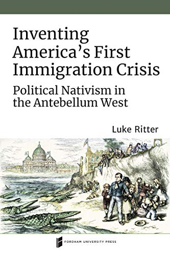 Inventing America's First Immigration Crisis: Political Nativism in the Antebellum West (Catholic Practice in North America)