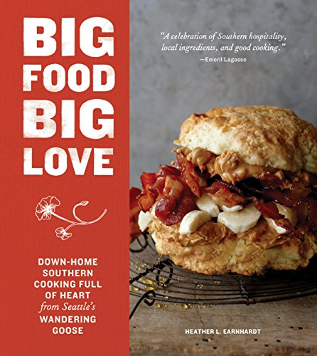 Big Food Big Love: Down-Home Southern Cooking Full of Heart from Seattle's Wandering Goose by [Heather L. Earnhardt]