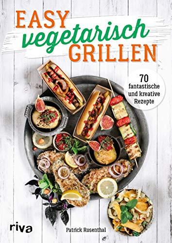 Easy vegetarisch grillen: 70 fantastische und kreative Rezepte