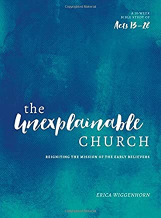 The Unexplainable Church: Reigniting the Mission of the Early Believers (A Study of Acts 13-28)