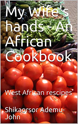 My Wife's hands - An African Cookbook: West African rescipes (Awujoh Book 101) (English Edition)