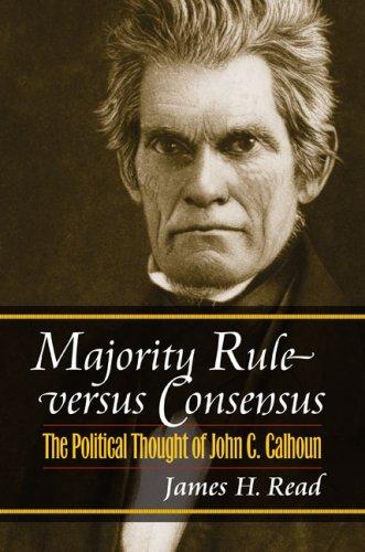 Majority Rule versus Consensus: The Political Thought of John C. Calhoun (American Political Thought (University Press o