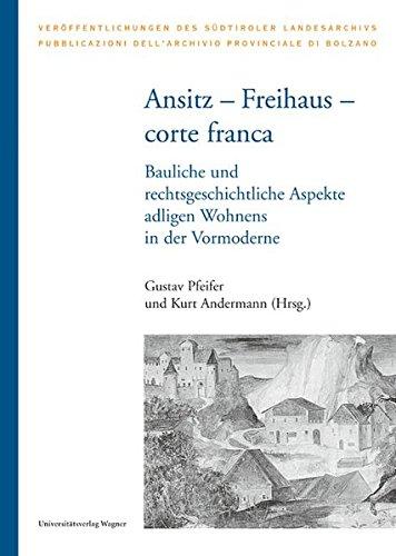 Ansitz – Freihaus – corte franca: Bauliche und rechtsgeschichtliche Aspekte adligen Wohnens in der Vormoderne. (Veröffentlichungen des Südtiroler Landesarchivs)