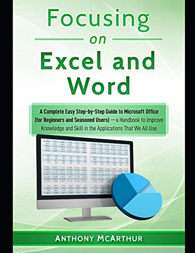 Focusing on Excel and Word: A Complete Easy Step-by-Step Guide to Microsoft Office (for Beginners and Seasoned Users)—a Handbook to Improve Knowledge and Skill in the Applications That We All Use