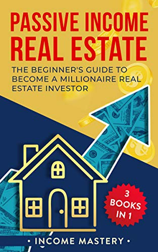 Passive Income Real Estate: 3 Books in 1: The Beginner's Guide to Become a Millionaire Real Estate Investor (English Edition)