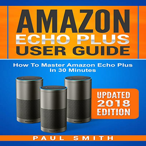 Couverture de Amazon Echo Plus User Guide: How to Master your Amazon Echo Plus in 30 Minutes (Updated 2018 Edition)