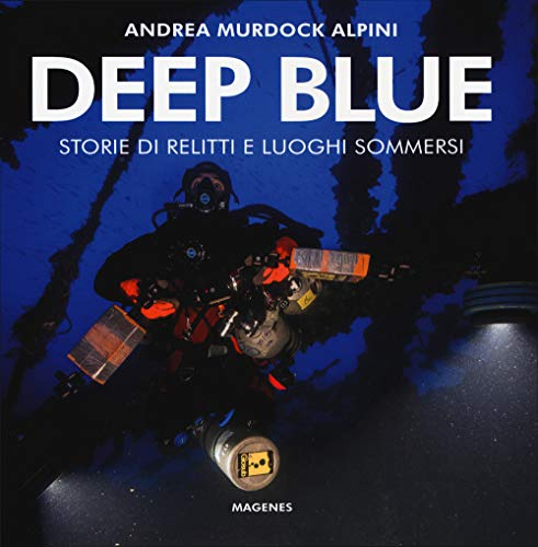 Deep blue. Storie di relitti e luoghi sommersi. Ediz. illustrata
