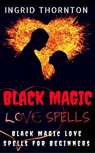 Black Magic Love Spells: Black Magic Love Spells For Beginners (Black Magic Spell Book)