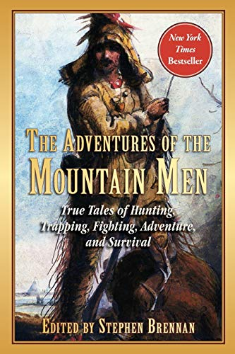 The Adventures of the Mountain Men: True Tales of Hunting, Trapping, Fighting, Adventure, and Survival