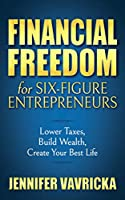 Financial Freedom for Six-Figure Entrepreneurs: Lower Taxes, Build Wealth, Create Your Best Life