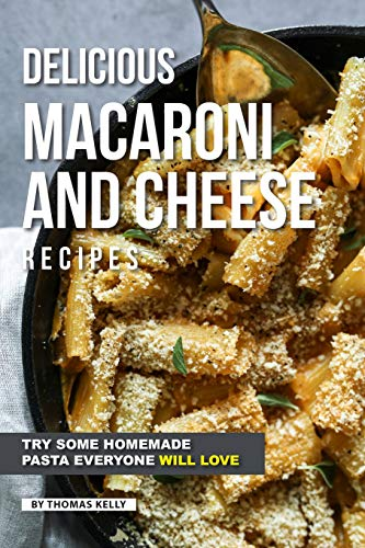 Delicious Macaroni and Cheese Recipes: Try Some Homemade Pasta Everyone Will Love