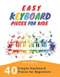Easy Keyboard Pieces For Kids: 40 Simple Keyboard Pieces For Beginners - Easy Keyboard Songbook For Kids...