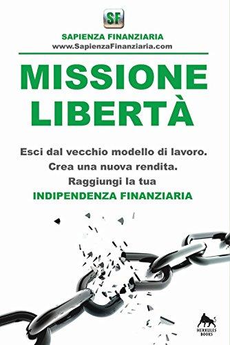 Missione libertà. Esci dal vecchio modello di lavoro. Crea una nuova rendita. Raggiungi la tua indipendenza finanziaria