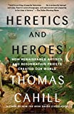 Heretics and Heroes: How Renaissance Artists and Reformation Priests Created Our World (The Hinges of History)