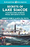Secrets of Lake Simcoe: Fascinating stories from Ontario's past (Amazing Stories) by Andrew Hind (2010-12-01)