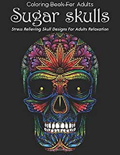 Coloring Book FOR Adults Sugar Skulls Stress Relieving Skull Designs For Adults Relaxation: A Coloring Book for Adults Fea...