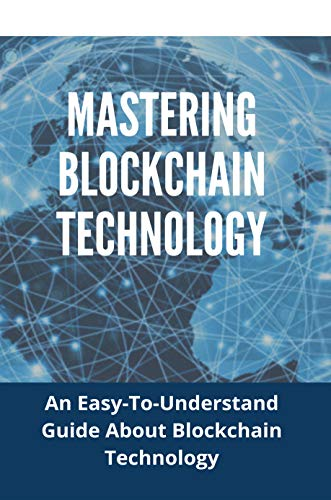 Mastering Blockchain Technology: An Easy-To-Understand Guide About Blockchain Technology: Mining Books (English Edition)