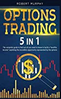 Options Trading 5 IN 1: The complete guide to find out all you need to know to build a monthly income exploting the incredible opportunity represented by the options.