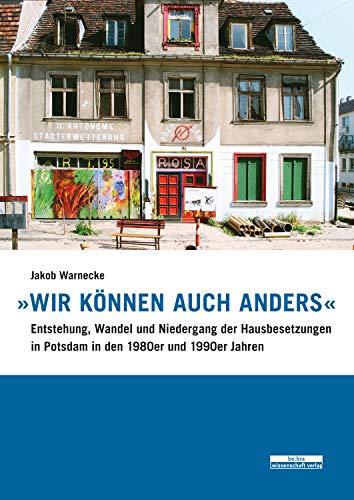 """""""Wir können auch anders"""": Entstehung, Wandel und Niedergang der Hausbesetzungen in Potsdam in den 1980er und 1990er Jahren"""