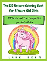 The BIG Unicorn Coloring Book for 5 Years Old Girls: 100 Cute and Fun Images that your kid will love