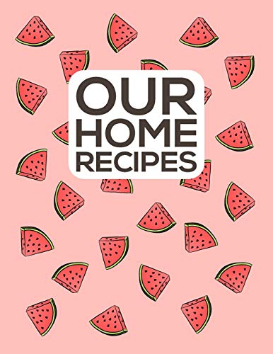 Our Home Recipes Journal: Write down your beloved recipes and create your own cookbook. 120 recipe notebook. Organize your favourite dishes. Original watermellon pattern cover - pink.