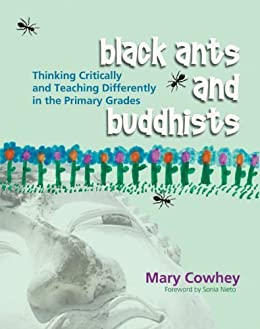 Black Ants and Buddhists: Thinking Critically and Teaching Differently in the Primary Grades by [Mary Cowhey]