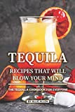 Tequila Recipes That Will Blow Your Mind: The Tequila Cookbook for Everyone