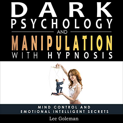 Dark Psychology and Manipulation with Hypnosis: Mind Control and Emotional Intelligence Secrets
