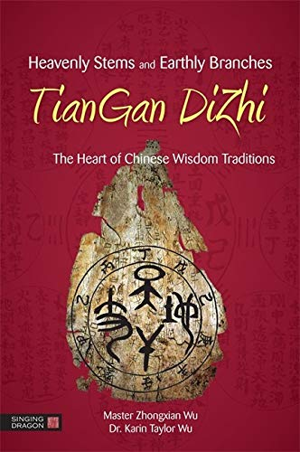 Wu, M: Heavenly Stems and Earthly Branches - TianGan DiZhi: The Heart of Chinese Wisdom Traditions