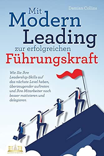 Mit Modern Leading zur erfolgreichen Führungskraft werden: Wie Sie Ihre Leadership-Skills auf das nächste Level heben, überzeugender auftreten und Ihre Mitarbeiter noch besser motivieren & delegieren