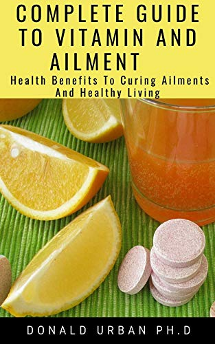 COMPLETE GUIDE TO VITAMIN AND AILMENT : Health Benefits To Curing Ailments And Healthy Living (English Edition)