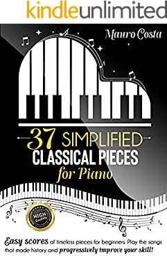 37 Simplified Classical Pieces for Piano: Easy scores of timeless pieces for beginners. Play the songs that made history and progressively improve your skill!