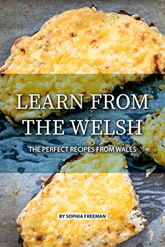 Learn from the Welsh: The Perfect Recipes from Wales by [Sophia Freeman]