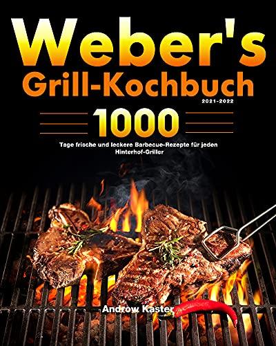 Weber's Grill-Kochbuch 2021-2022: 1000 Tage frische und leckere Barbecue-Rezepte für jeden Hinterhof-Griller