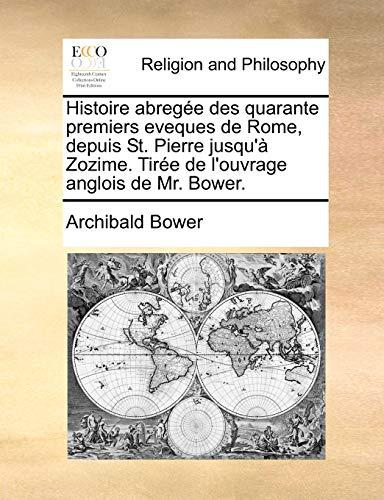 Histoire abregée des quarante premiers eveques de Rome, depuis St. Pierre jusqu'à Zozime. Tirée de l'ouvrage anglois de Mr. Bower. (French Edition)