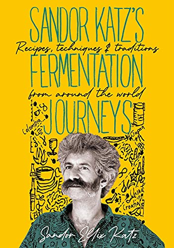Sandor Katz's Fermentation Journeys: Recipes, Techniques, and Traditions from Around the World