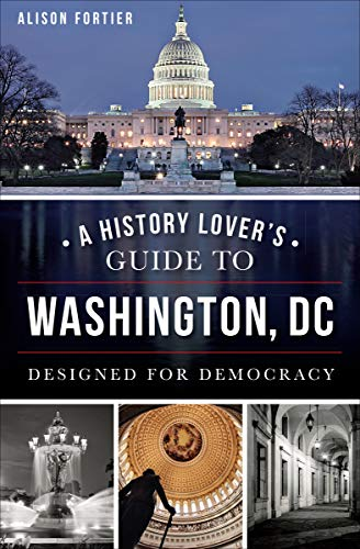 A History Lover's Guide to Washington, DC: Designed for Democracy (History & Guide)