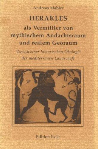Herakles als Vermittler zwischen mythischem Andachtsraum und realem Georaum: Versuch einer historischen Ökologie der mediterranen Landschaft