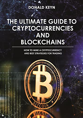 The Ultimate Guide to Cryptocurrencies and Blockchains: How to Mine a Cryptocurrency and Best Strategies for Trading