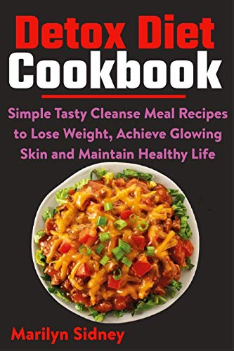 Detox Diet Cookbook: Simple Tasty Cleanse Meal Recipes to Lose Weight, Achieve Glowing Skin and Maintain Healthy Life